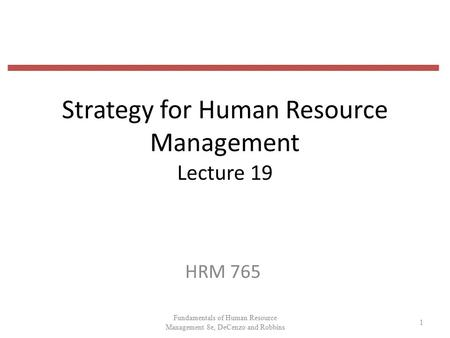 Strategy for Human Resource Management Lecture 19 HRM 765 1 Fundamentals of Human Resource Management 8e, DeCenzo and Robbins.