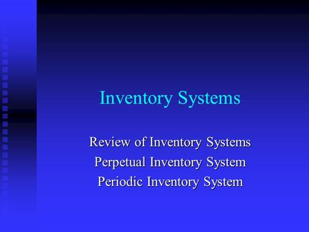 Inventory Systems Review of Inventory Systems Perpetual Inventory System Periodic Inventory System.