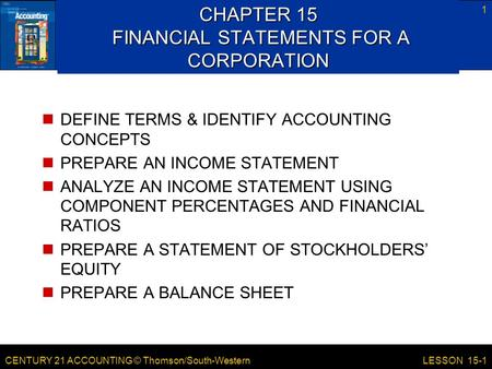 CENTURY 21 ACCOUNTING © Thomson/South-Western 1 LESSON 15-1 CHAPTER 15 FINANCIAL STATEMENTS FOR A CORPORATION DEFINE TERMS & IDENTIFY ACCOUNTING CONCEPTS.