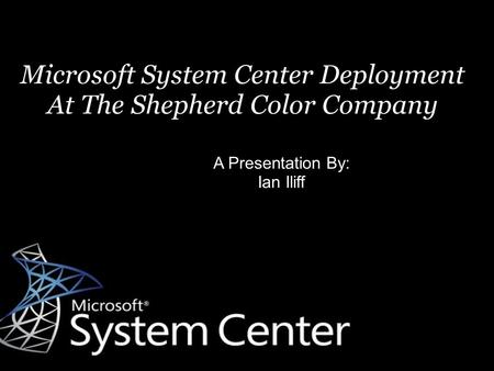 Microsoft System Center Deployment At The Shepherd Color Company A Presentation By: Ian Iliff.