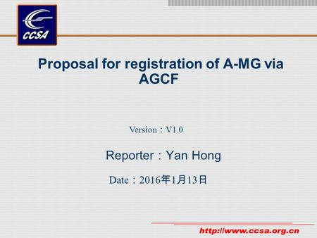 Proposal for registration of A-MG via AGCF Reporter : Yan Hong Date : 2016年1月13日 2016年1月13日 2016年1月13日 2016年1月13日 2016年1月13日 2016年1月13日 Version : V1.0.