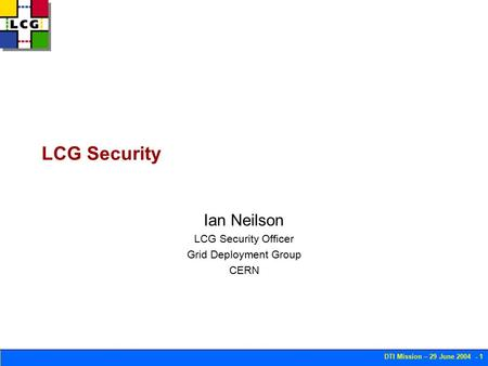 DTI Mission – 29 June 2004 - 1 LCG Security Ian Neilson LCG Security Officer Grid Deployment Group CERN.