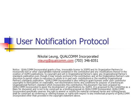 User Notification Protocol Nikolai Leung, QUALCOMM Incorporated (703) 346-8351 Notice: QUALCOMM Incorporated grants.