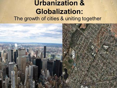 Urbanization & Globalization: The growth of cities & uniting together.