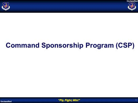 """Fly, Fight, Win!"" Unclassified 1 Command Sponsorship Program (CSP)"