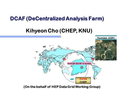 DCAF (DeCentralized Analysis Farm) Korea CHEP Fermilab (CDF) KorCAF (DCAF in Korea) Kihyeon Cho (CHEP, KNU) (On the behalf of HEP Data Grid Working Group)