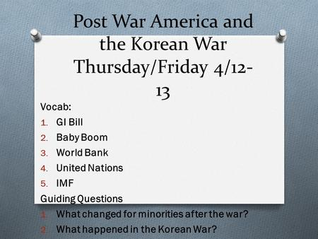 Post War America and the Korean War Thursday/Friday 4/12- 13 Vocab: 1. GI Bill 2. Baby Boom 3. World Bank 4. United Nations 5. IMF Guiding Questions 1.
