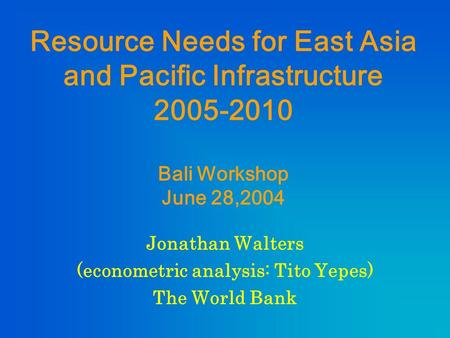 Resource Needs for East Asia and Pacific Infrastructure 2005-2010 Bali Workshop June 28,2004 Jonathan Walters (econometric analysis: Tito Yepes) The World.