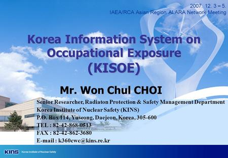 Korea Institute of Nuclear Safety 2007. 12. 3 – 5. IAEA/RCA Asian Region ALARA Network Meeting Korea Information System on Occupational Exposure (KISOE)