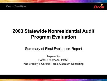 Electric / Gas / Water Summary of Final Evaluation Report Prepared by: Rafael Friedmann, PG&E Kris Bradley & Christie Torok, Quantum Consulting 2003 Statewide.