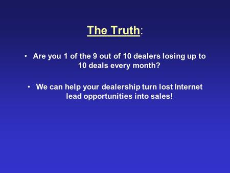 The Truth: Are you 1 of the 9 out of 10 dealers losing up to 10 deals every month? We can help your dealership turn lost Internet lead opportunities into.