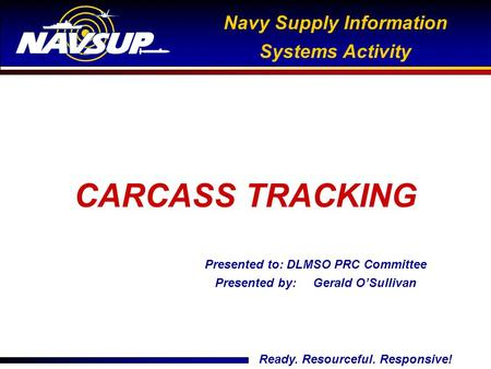 Ready. Resourceful. Responsive! Navy Supply Information Systems Activity Presented to: DLMSO PRC Committee Presented by: Gerald O'Sullivan CARCASS TRACKING.