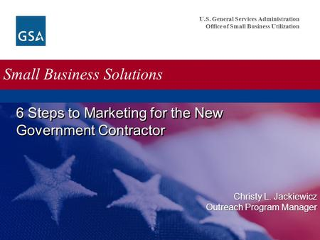 U.S. General Services Administration Office of Small Business Utilization Small Business Solutions 6 Steps to Marketing for the New Government Contractor.