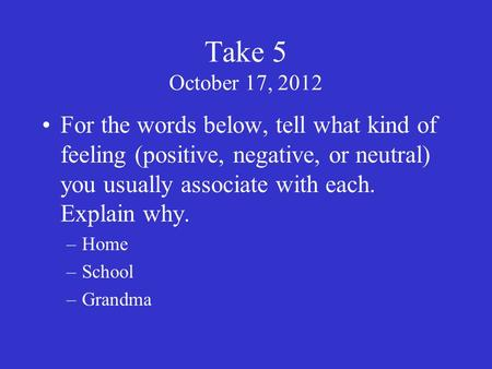 Take 5 October 17, 2012 For the words below, tell what kind of feeling (positive, negative, or neutral) you usually associate with each. Explain why. –Home.