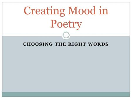 CHOOSING THE RIGHT WORDS Creating Mood in Poetry.