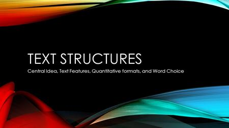 TEXT STRUCTURES Central Idea, Text Features, Quantitative formats, and Word Choice.