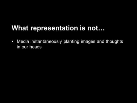 What representation is not… Media instantaneously planting images and thoughts in our heads.