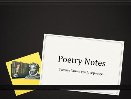 Poetry Notes Because I know you love poetry!. Narrative Poetry 0 -tells a story 0 -uses some of the same elements as short stories 0 plot 0 characters.