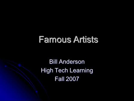 Famous Artists Famous Artists Bill Anderson High Tech Learning Fall 2007.