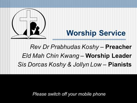 Worship Service Rev Dr Prabhudas Koshy – Preacher Eld Mah Chin Kwang – Worship Leader Sis Dorcas Koshy & Jollyn Low – Pianists Please switch off your mobile.