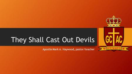 They Shall Cast Out Devils Apostle Mark A. Haywood, pastor/teacher.