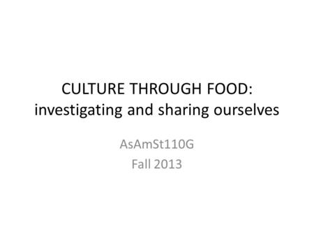 CULTURE THROUGH FOOD: investigating and sharing ourselves AsAmSt110G Fall 2013.
