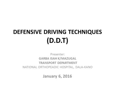DEFENSIVE DRIVING TECHNIQUES (D.D.T) Presenter: GARBA ISAH K/MAZUGAL TRANSPORT DEPARTMENT NATIONAL ORTHOPEADIC HOSPITAL, DALA-KANO January 6, 2016.