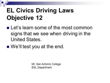 EL Civics Driving Laws Objective 12 Let's learn some of the most common signs that we see when driving in the United States. We'll test you at the end.
