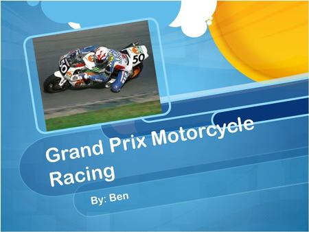 Grand Prix Motorcycle Racing By: Ben. Introduction Began in Europe around 1894 Run and organized by the FIM MotoGP, the most popular championship has.