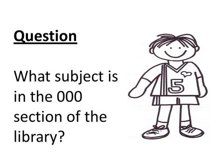 Question What subject is in the 000 section of the library? TOOL: Posters Select a subject on one of the posters, then write down the call number of your.