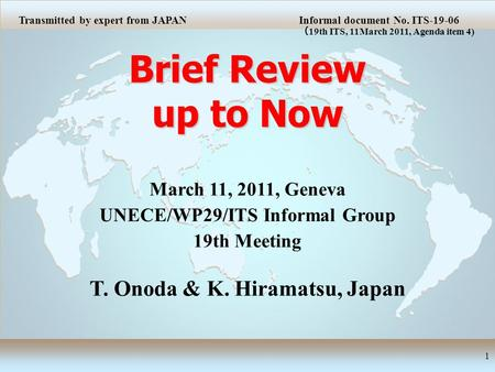 Brief Review up to Now 1 March 11, 2011, Geneva UNECE/WP29/ITS Informal Group 19th Meeting T. Onoda & K. Hiramatsu, Japan Transmitted by expert from JAPANInformal.