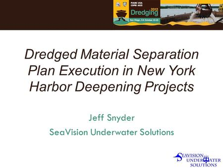 Dredged Material Separation Plan Execution in New York Harbor Deepening Projects Jeff Snyder SeaVision Underwater Solutions.