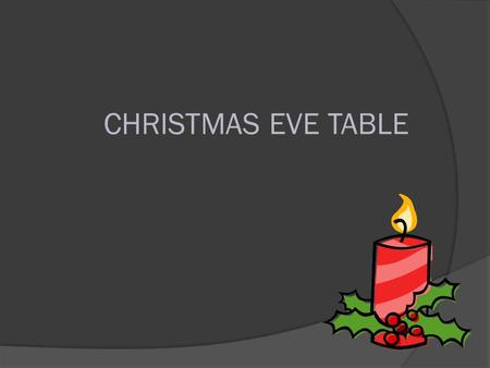 CHRISTMAS EVE TABLE. Christmas Eve-Setting the Table Preparations for Christmas Eve we take all day. On Christmas Eve the house must be thoroughly cleaned,
