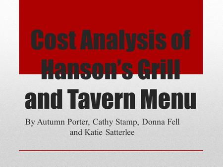 Cost Analysis of Hanson's Grill and Tavern Menu By Autumn Porter, Cathy Stamp, Donna Fell and Katie Satterlee.