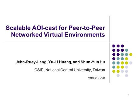 1 Scalable AOI-cast for Peer-to-Peer Networked Virtual Environments Jehn-Ruey Jiang, Yu-Li Huang, and Shun-Yun Hu CSIE, National Central University, Taiwan.