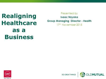 Presented by Isaac Nzyoka Group Managing Director - Health 17 th November 2015 Realigning Healthcare as a Business.