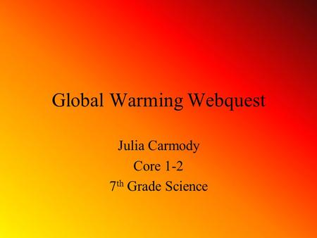 Global Warming Webquest Julia Carmody Core 1-2 7 th Grade Science.