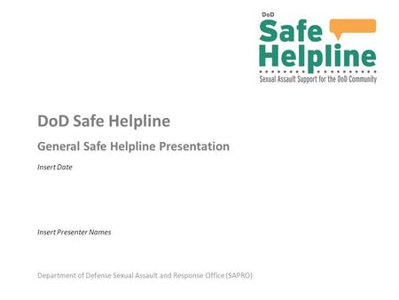 Department of Defense Sexual Assault and Response Office (SAPRO) DoD Safe Helpline General Safe Helpline Presentation Insert Presenter Names Insert Date.