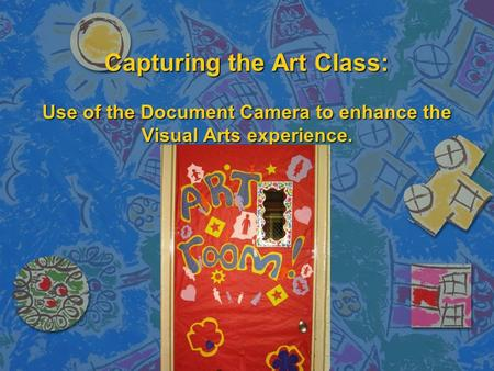 Capturing the Art Class: Use of the Document Camera to enhance the Visual Arts experience.