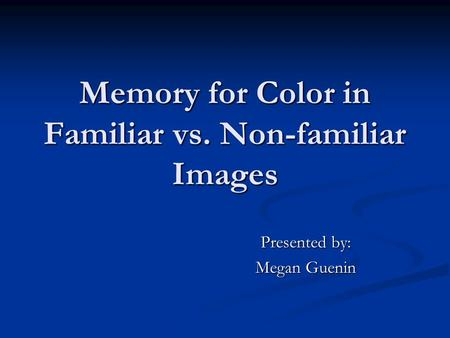 Memory for Color in Familiar vs. Non-familiar Images Presented by: Megan Guenin.