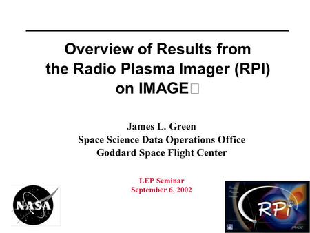 Overview of Results from the Radio Plasma Imager (RPI) on IMAGE James L. Green Space Science Data Operations Office Goddard Space Flight Center LEP Seminar.