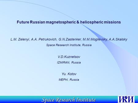Space Research Institute Future Russian magnetospheric & heliospheric missions L.M. Zelenyi, A.A. Petrukovich, G.N.Zastenker, M.M.Mogilevsky, A.A.Skalsky.
