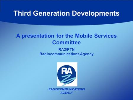 Third Generation Developments RADIOCOMMUNICATIONS AGENCY A presentation for the Mobile Services Committee RA2/PTN Radiocommunications Agency.