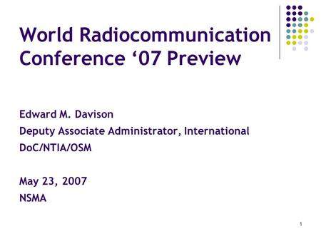 1 World Radiocommunication Conference '07 Preview Edward M. Davison Deputy Associate Administrator, International DoC/NTIA/OSM May 23, 2007 NSMA.