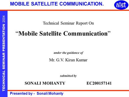 "TECHNICAL SEMINAR PRESENTATION 2004 Presented by - Sonali Mohanty MOBILE <strong>SATELLITE</strong> <strong>COMMUNICATION</strong>. Technical Seminar Report On ""Mobile <strong>Satellite</strong> <strong>Communication</strong>"""