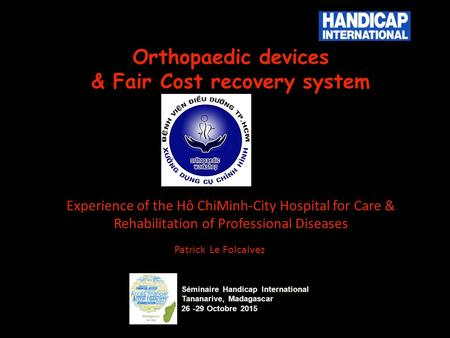 Orthopaedic devices & Fair Cost recovery system Experience of the Hô ChiMinh-City Hospital for Care & Rehabilitation of Professional Diseases Patrick Le.