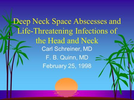 Deep Neck Space Abscesses and Life-Threatening Infections of the Head and Neck Carl Schreiner, MD F. B. Quinn, MD February 25, 1998.