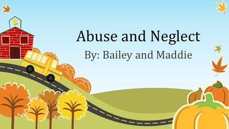 Abuse and Neglect By: Bailey and Maddie. Definition Child abuse- is when a parent or caregiver, whether through action or failing to act, causes injury,