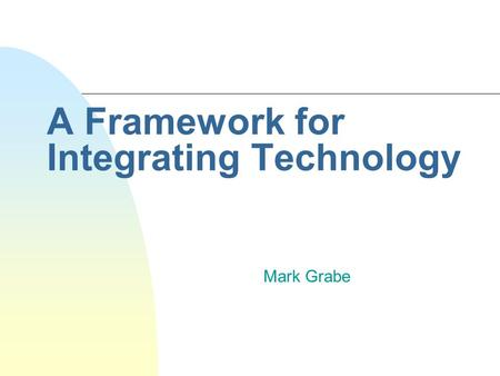 A Framework for Integrating Technology Mark Grabe.