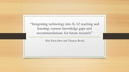 """Integrating technology into K-12 teaching and learning: current knowledge gaps and recommendations for future research"" Khe Foon Hew and Thomas Brush."